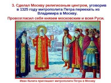 3. Сделал Москву религиозным центром, уговорив в 1325 году митрополита Петра ...