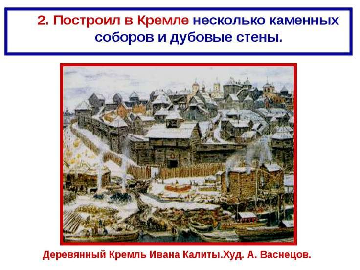 2. Построил в Кремле несколько каменных соборов и дубовые стены. Деревянный К...