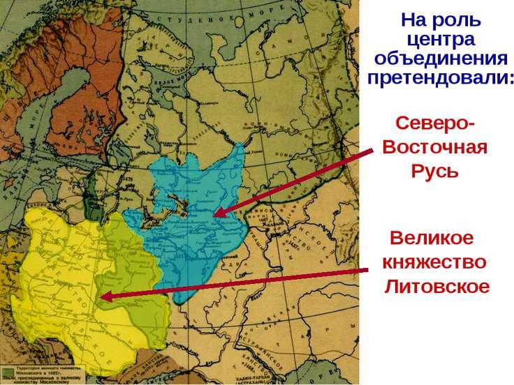На роль центра объединения претендовали: Северо-Восточная Русь Великое княжес...