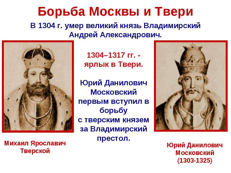 Борьба Москвы и Твери В 1304 г. умер великий князь Владимирский Андрей Алекса...