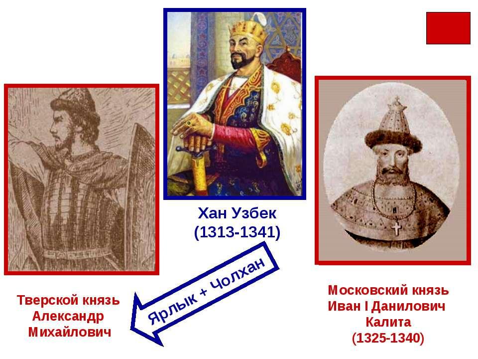 Михаил Ярославич Тверской Юрий Данилович Московский (1303-1325) Хан Узбек (13...