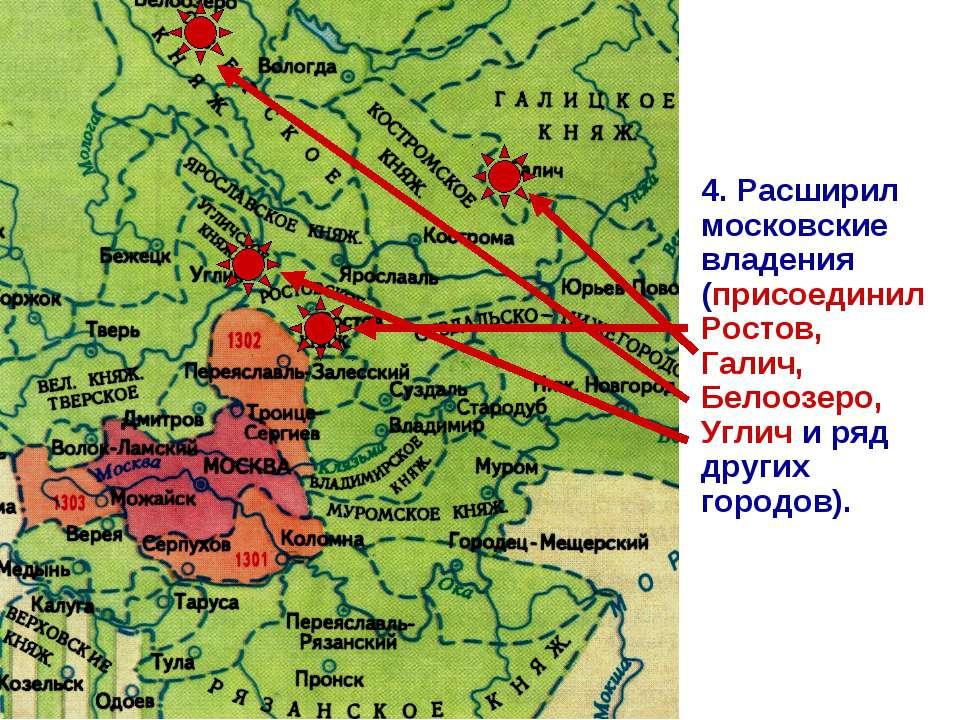 4. Расширил московские владения (присоединил Ростов, Галич, Белоозеро, Углич ...
