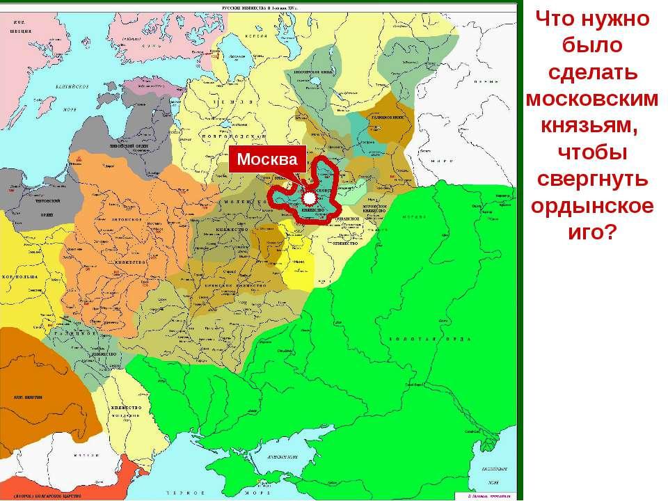Что нужно было сделать московским князьям, чтобы свергнуть ордынское иго? Москва