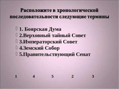 1. Боярская Дума 2.Верховный тайный Совет 3.Императорский Совет 4.Земский Соб...
