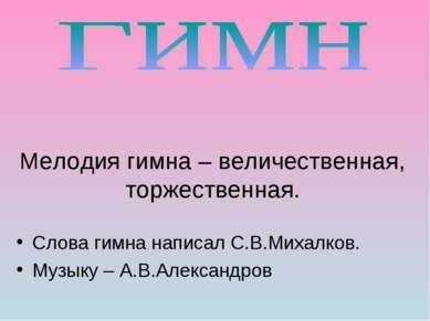 Мелодия гимна – величественная, торжественная. Слова гимна написал С.В.Михалк...