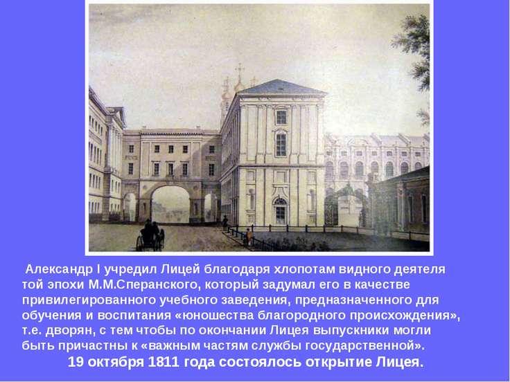 Александр I учредил Лицей благодаря хлопотам видного деятеля той эпохи М.М.Сп...