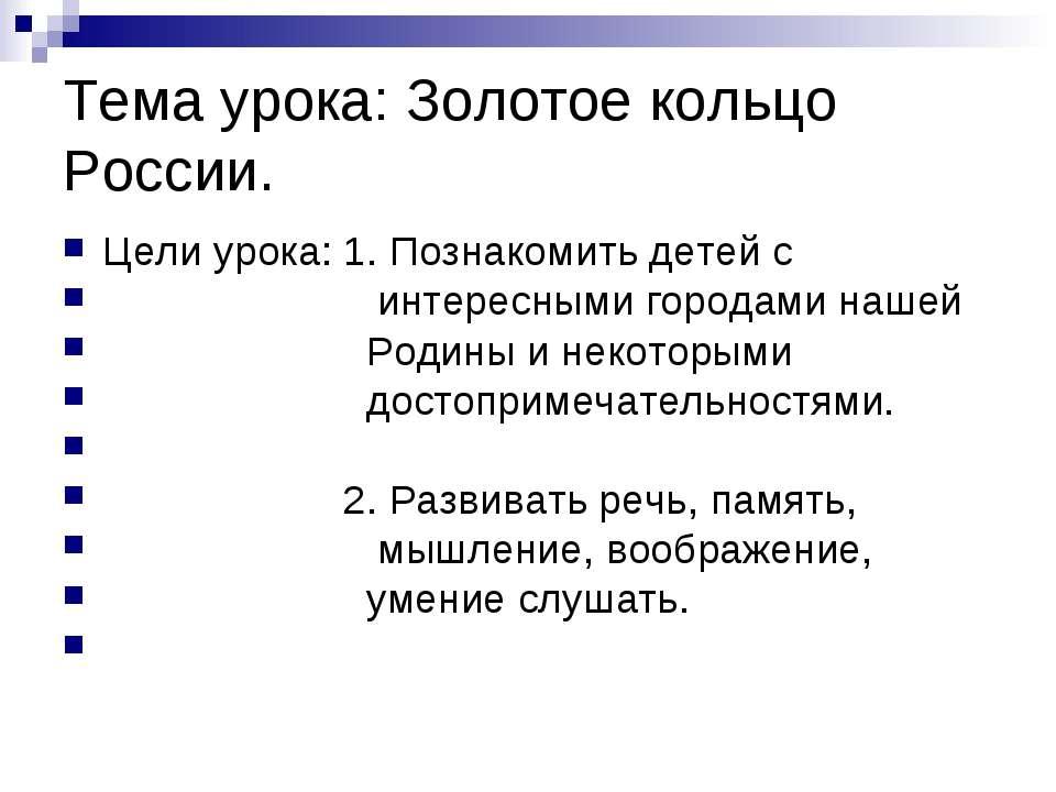 Тема урока: Золотое кольцо России. Цели урока: 1. Познакомить детей с интерес...