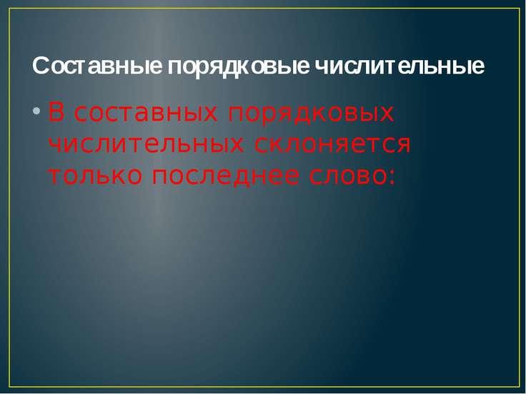 Составные порядковые числительные В составных порядковых числительных склоняе...
