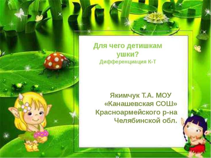 Для чего детишкам ушки? Дифференциация К-Т Якимчук Т.А. МОУ «Канашевская СОШ»...