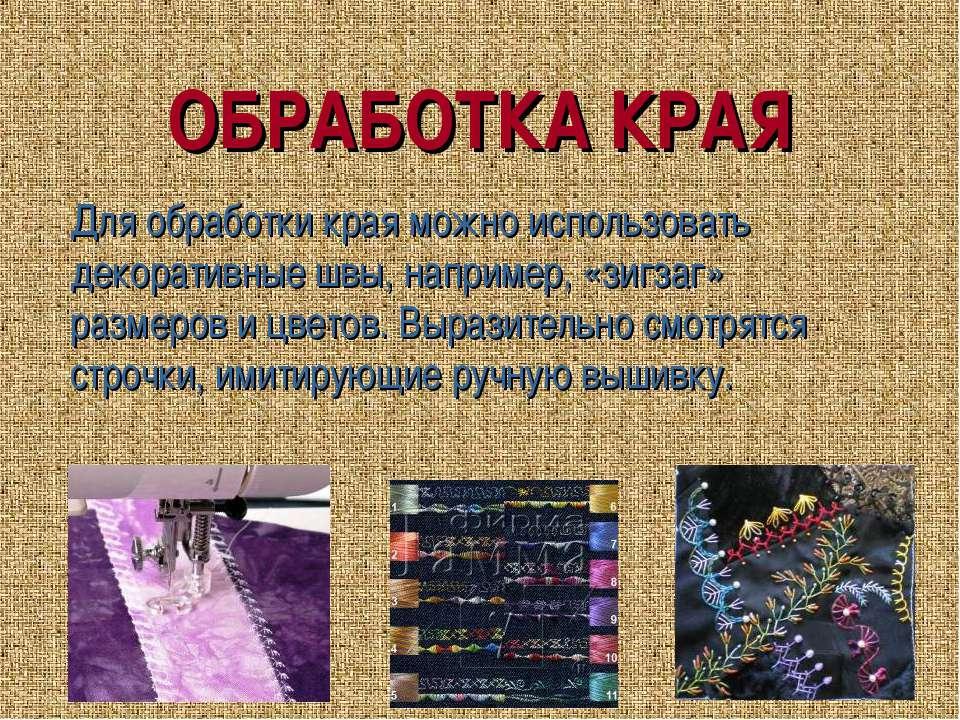 ОБРАБОТКА КРАЯ Для обработки края можно использовать декоративные швы, наприм...