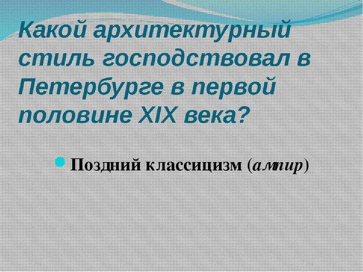 Какой архитектурный стиль господствовал в Петербурге в первой половине XIX ве...