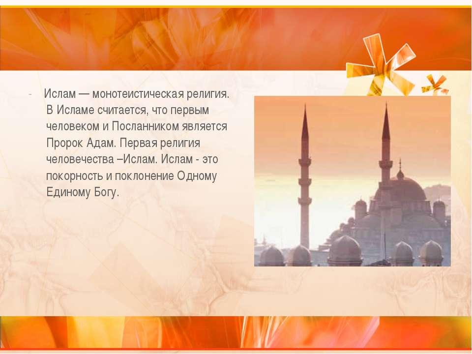 - Ислам — монотеистическая религия. В Исламе считается, что первым человеком ...