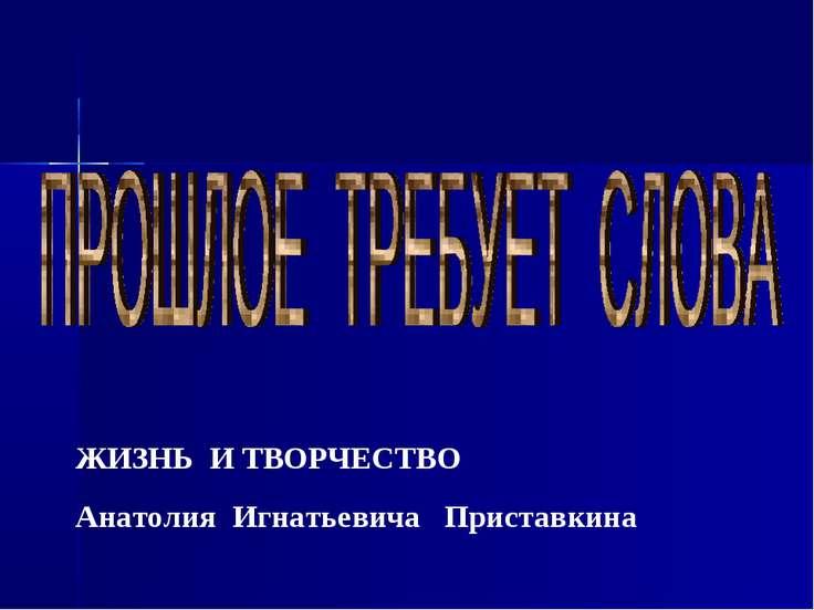 ЖИЗНЬ И ТВОРЧЕСТВО Анатолия Игнатьевича Приставкина