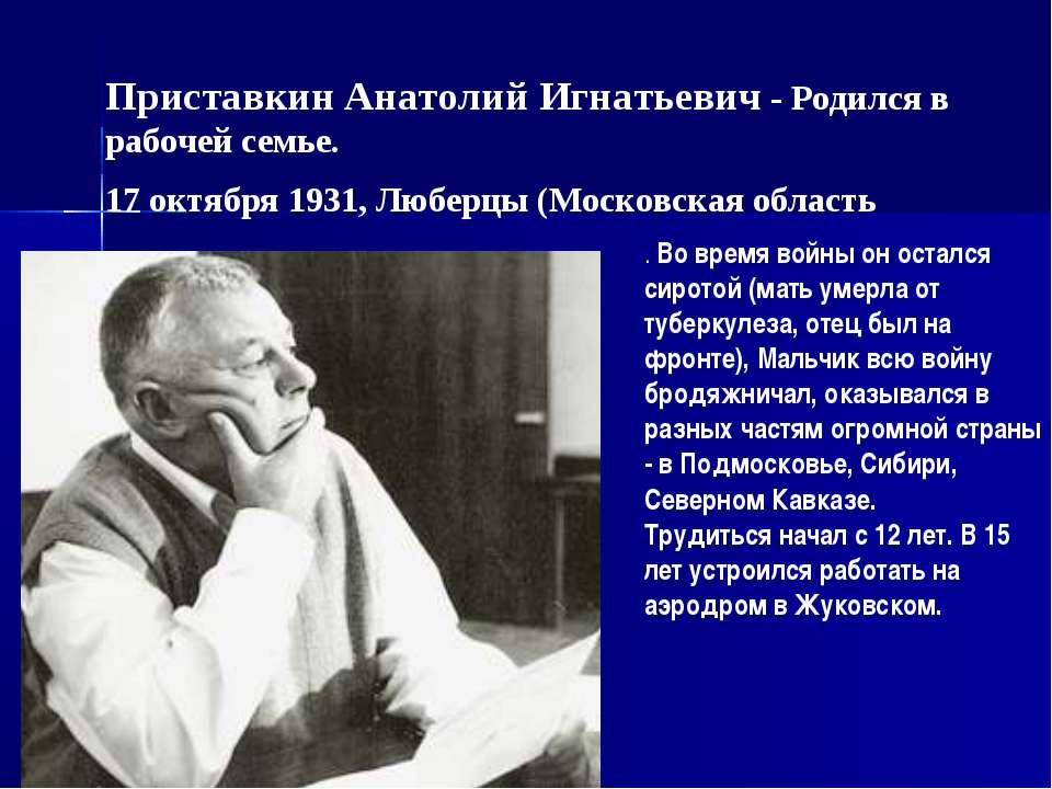 Приставкин Анатолий Игнатьевич - Родился в рабочей семье. 17 октября 1931, Лю...