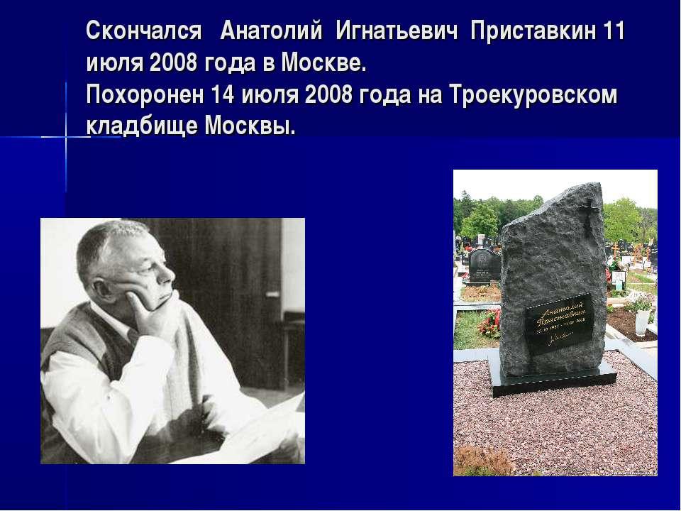 Скончался Анатолий Игнатьевич Приставкин 11 июля 2008 года в Москве. Похороне...