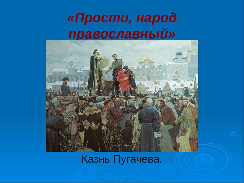 «Прости, народ православный» Казнь Пугачева.