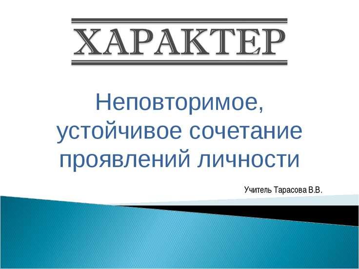 Неповторимое, устойчивое сочетание проявлений личности Учитель Тарасова В.В.
