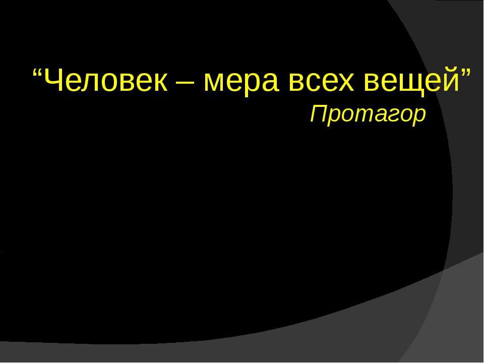 """""""Человек – мера всех вещей"""" Протагор"""