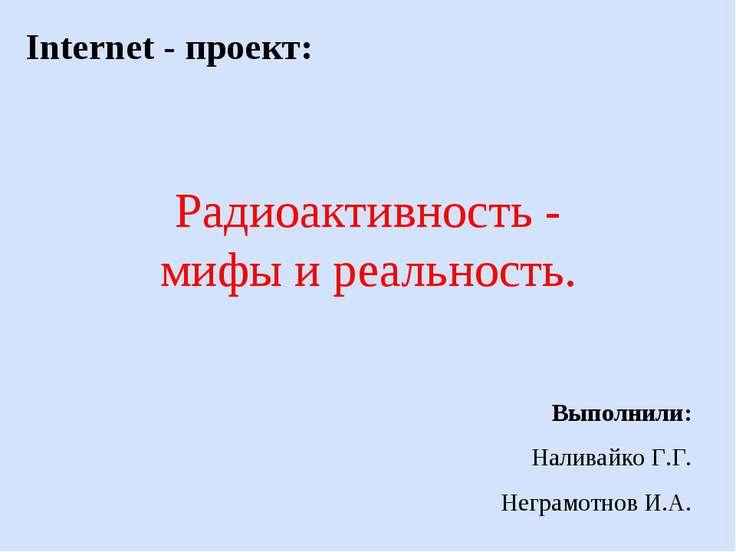 Радиоактивность - мифы и реальность. Internet - проект: Выполнили: Наливайко ...