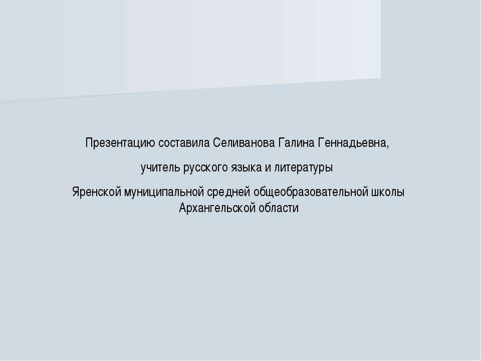 Презентацию составила Селиванова Галина Геннадьевна, учитель русского языка и...