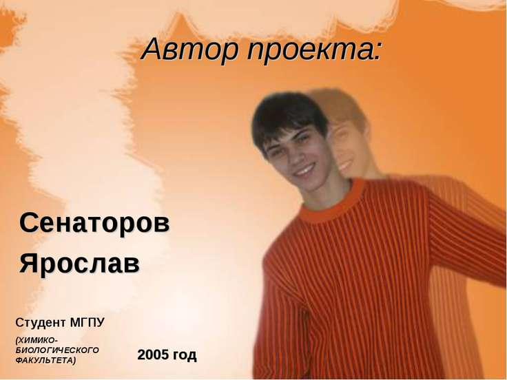 Автор проекта: Сенаторов Ярослав 2005 год Студент МГПУ (ХИМИКО-БИОЛОГИЧЕСКОГО...