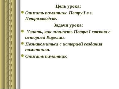 Цель урока: Описать памятник Петру І в г. Петрозаводске. Задачи урока: Узнать...