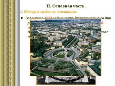 ІІ. Основная часть. 1. История создания памятника. ► Заложен в 1872 году в че...