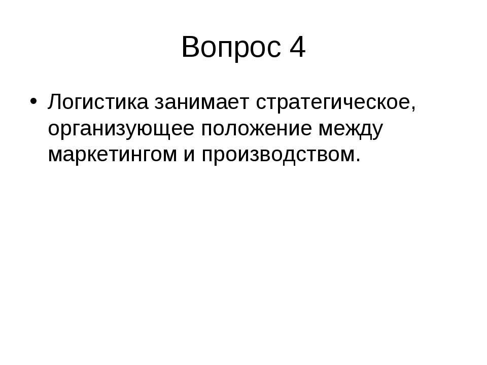 Вопрос 4 Логистика занимает стратегическое, организующее положение между марк...