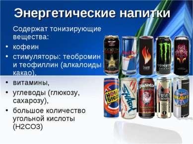 Энергетические напитки Содержат тонизирующие вещества: кофеин стимуляторы: те...
