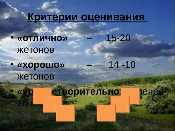 Критерии оценивания «отлично» – 15-20 жетонов «хорошо» – 14 -10 жетонов «удов...
