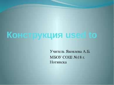 Конструкция used to Учитель Яковлева А.Б. МБОУ СОШ №18 г. Ногинска