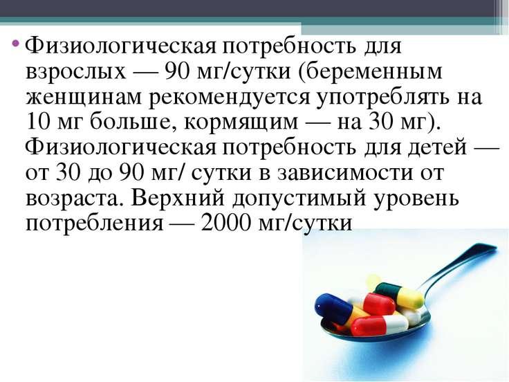 Физиологическая потребность для взрослых— 90 мг/сутки (беременным женщинам р...