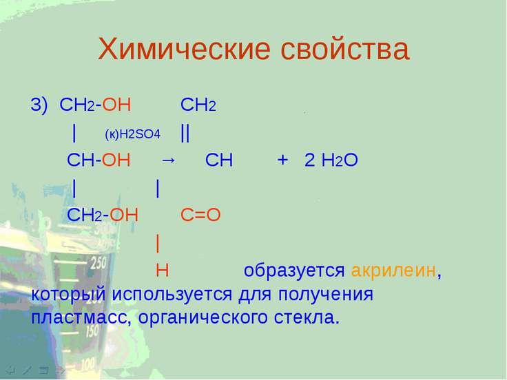 Химические свойства 3) CH2-ОН CH2 | (к)H2SO4 || CH-ОН → CH + 2 H2O | | СН2-ОН...