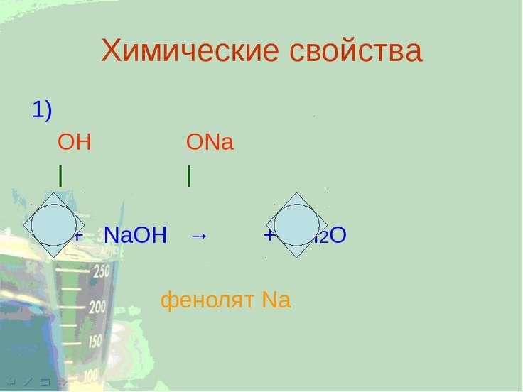 Химические свойства 1) ОН ОNa | | + NaOH → + H2O фенолят Na