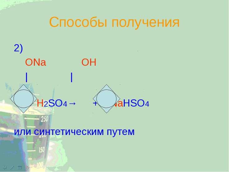 Способы получения 2) ОNa ОН | | + H2SO4→ + NaHSO4 или синтетическим путем