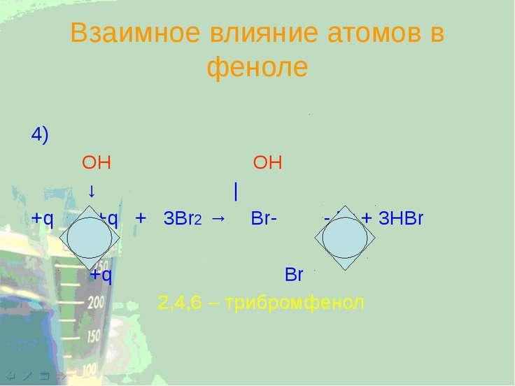 Взаимное влияние атомов в феноле 4) OH OH ↓ | +q +q + 3Br2 → Br- - Br + 3HBr ...