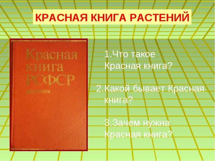 КРАСНАЯ КНИГА РАСТЕНИЙ 1.Что такое Красная книга? 2.Какой бывает Красная книг...