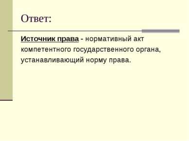 Ответ: Источник права - нормативный акт компетентного государственного органа...