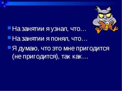 На занятии я узнал, что… На занятии я понял, что… Я думаю, что это мне пригод...