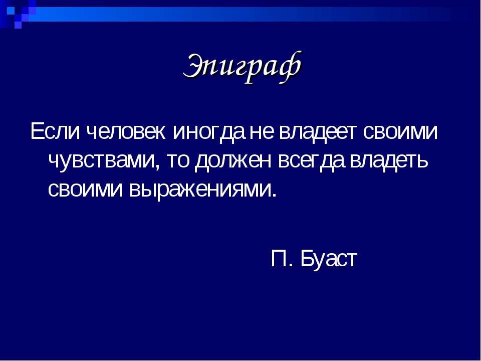 Эпиграф Если человек иногда не владеет своими чувствами, то должен всегда вла...