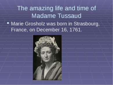 The amazing life and time of Madame Tussaud Marie Grosholz was born in Strasb...
