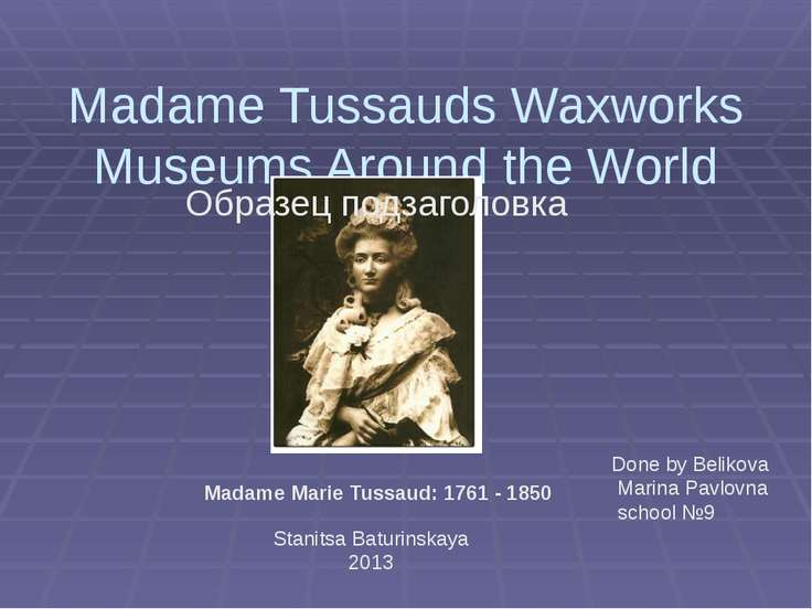 Madame Tussauds Waxworks Museums Around the World Madame Marie Tussaud: 1761 ...