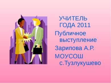 УЧИТЕЛЬ ГОДА 2011 Публичное выступление Зарипова А.Р. МОУСОШ с.Тузлукушево