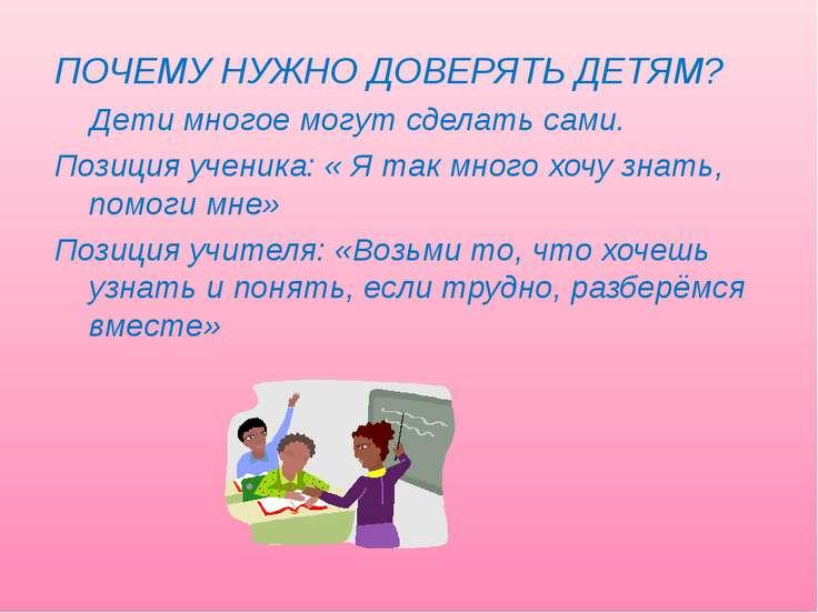 ПОЧЕМУ НУЖНО ДОВЕРЯТЬ ДЕТЯМ? Дети многое могут сделать сами. Позиция ученика:...