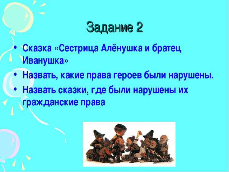 Задание 2 Сказка «Сестрица Алёнушка и братец Иванушка» Назвать, какие права г...