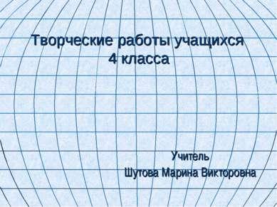 Творческие работы учащихся 4 класса Учитель Шутова Марина Викторовна