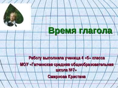 Время глагола Работу выполнила ученица 4 «б» класса МОУ «Гатчинская средняя о...