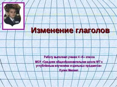 Изменение глаголов Работу выполнил ученик 4 «б» класса МОУ «Средняя общеобраз...