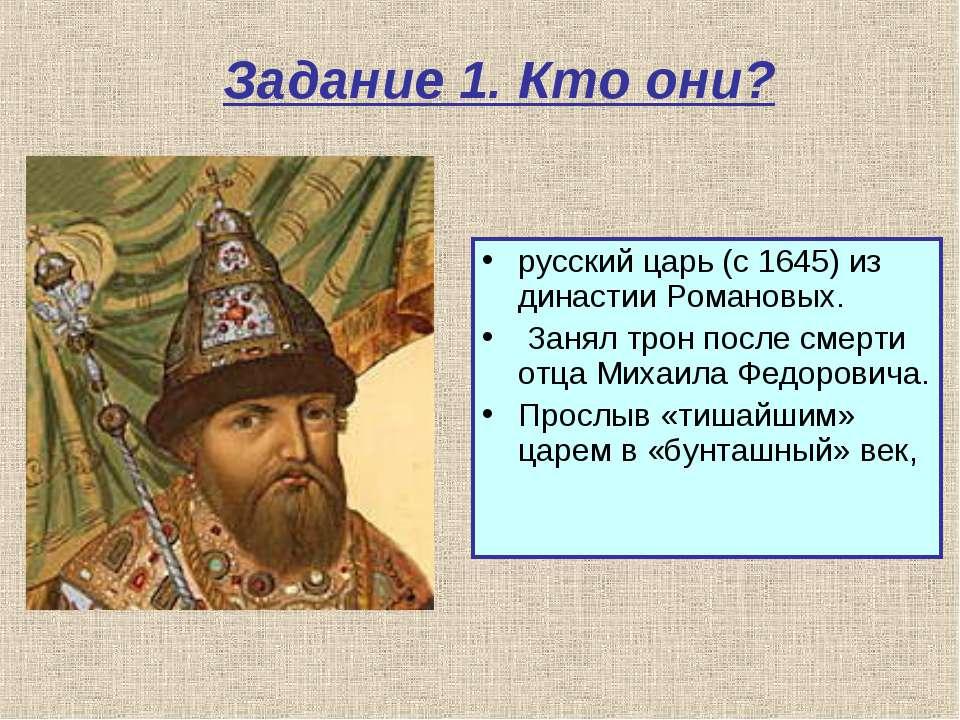 Задание 1. Кто они? русский царь (с 1645) из династии Романовых. Занял трон п...