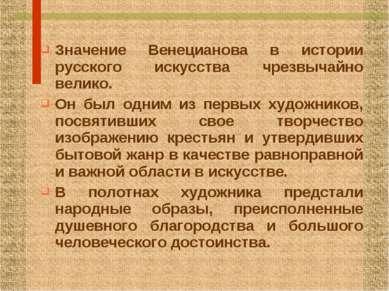 Значение Венецианова в истории русского искусства чрезвычайно велико. Он был ...